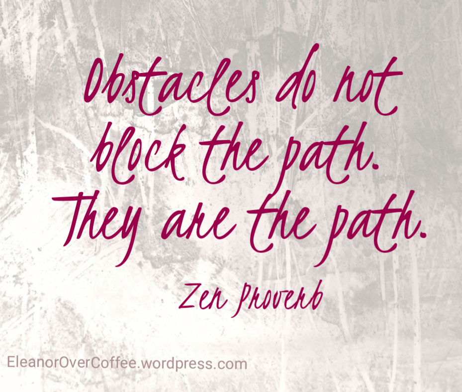 Obstacles do not block the path. They are the path.